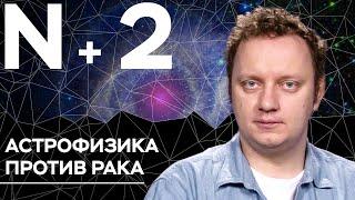 Андрей Коняев объясняет, как космос поможет в лечении рака // N+2