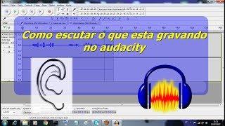 Gravação com audacity - Como escutar o que grava