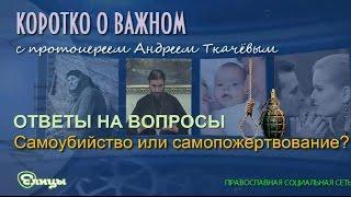 Самоубийство или самопожертвование? Протоиерей Андрей Ткачев