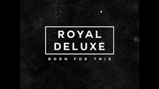 ROYAL DELUXE-BORN FOR THIS!