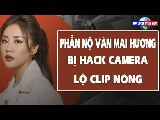 Phẫn Nộ Văn Mai Hương Bị Hack Camera Lộ Clip Nóng | Du Lịch Mua Sắm