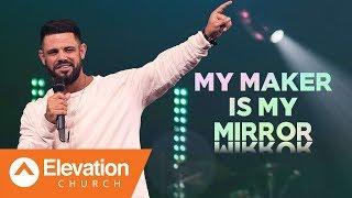 My Maker Is My Mirror | Pastor Steven Furtick