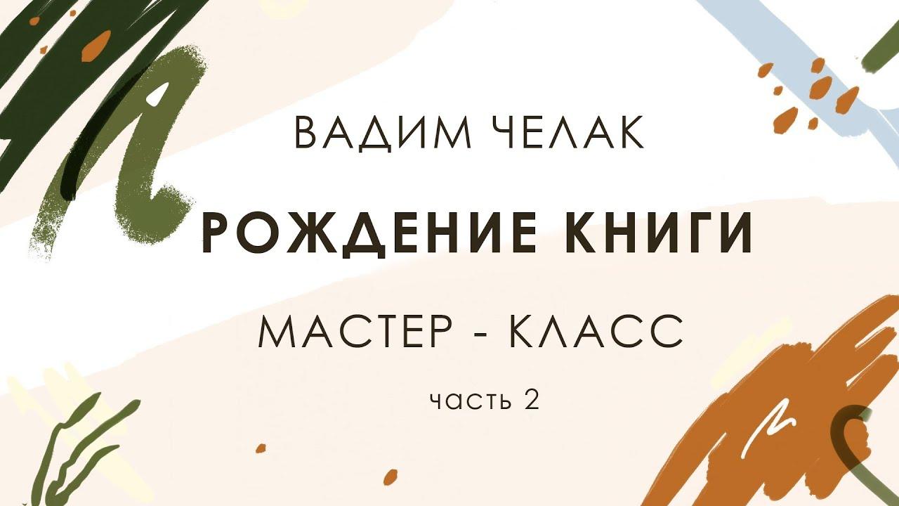 Рождение книги. Мастер-класс Вадима Челака. Часть 2