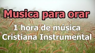 1 hora de Musica para orar: Musica instrumental Cristiana, Las melodias mas hermosas
