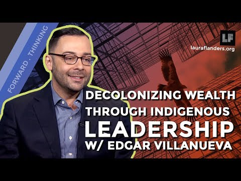 Decolonizing Wealth Through Indigenous Leadership: Edgar Villanueva