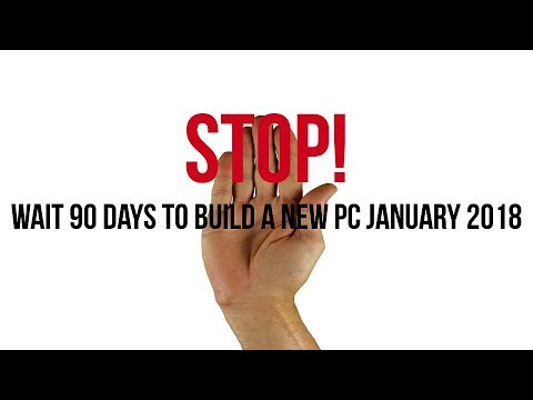 Why you should wait 90 Days (At Least) to build a PC January 2018!