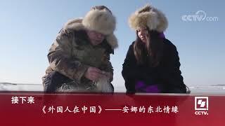 《外国人在中国》 5月19日播出:安娜的东北情缘| CCTV中文国际