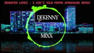 JENNIFER LOPEZ AIN T YO MAMA DJ KENNYMIXX AFROHOUSE REMIX