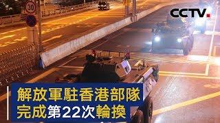 解放军驻香港部队完成第22次轮换 | CCTV