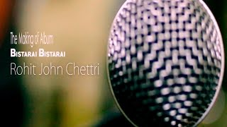 Rohit John Chettri : The making of The album Bistarai Bistarai