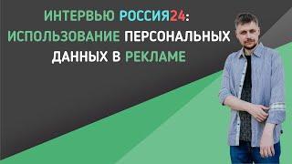 Интервью Россия24: Использование персональных данных в рекламе