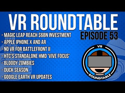 VR Roundtable - Episode 53 (Magic Leap worth $6bn, iPhone X, Google Earth VR update + More)