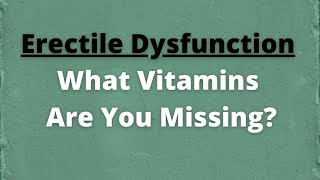 Vitamins for ED - what vitamins are you missing to help with erectile dysfunction (impotence)