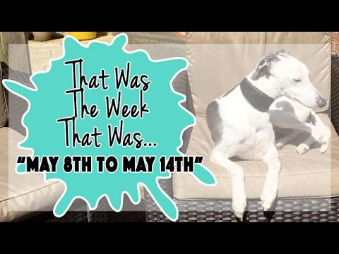 VLOG - That Was The Week That Was May 8th to May 14th 2017