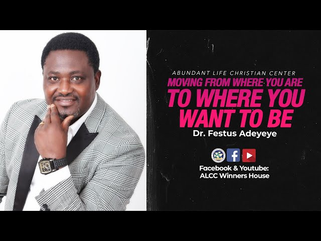 Moving From Where You Are To Where You Want To Be | Dr. Festus Adeyeye | ALCC Winners House