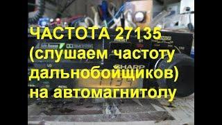 27.135 МГц ,частота далекобійників, приймаємо на просту автомагнітолу