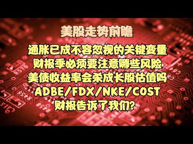 美股走势前瞻   通胀已成不容忽视的关键变量,财报季必须要注意哪些风险,美债收益率会杀成长股估值吗?ADBE/FDX/NKE/COST财报告诉了我们?