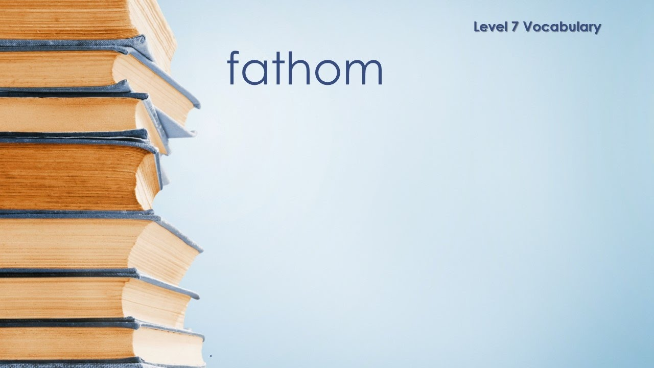 Level 7 Vocabulary   Fathom   Definition \ Meaning