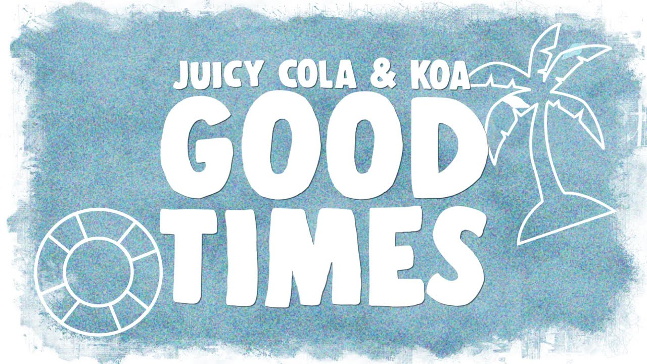 Juicy Cola & Koa - Good Times (Lyrics)