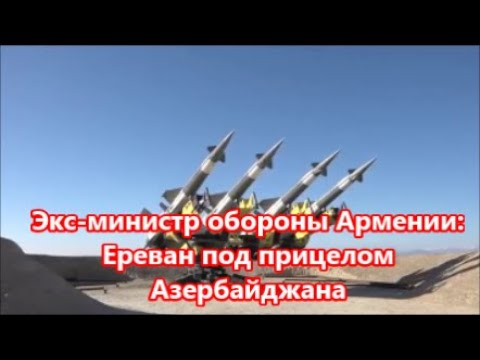 Экс министр обороны Армении:  Ереван под прицелом Азербайджана