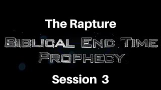 Biblical End Time Prophecy Session 3 The Rapture