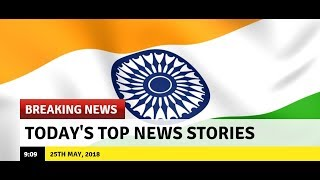 Top News Headlines | Today's Top News Stories| Latest News | 25th May, 2018