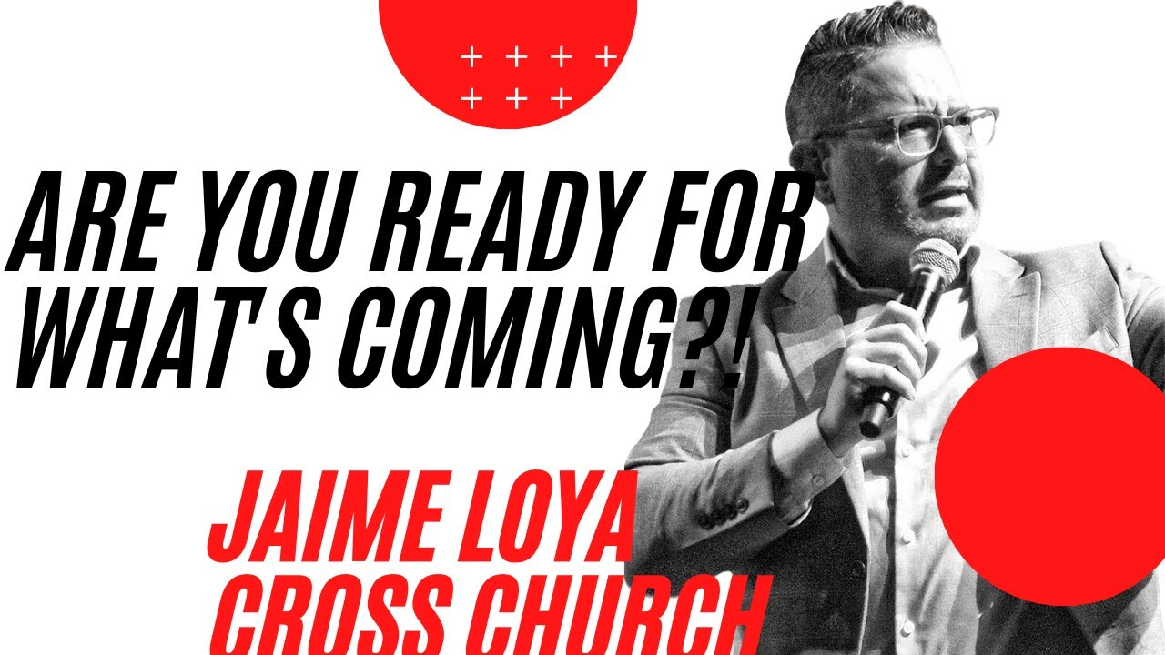 ARE YOU READY FOR WHAT'S COMING?! | Jaime Loya | Cross Church