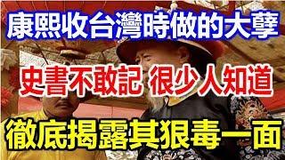 康熙收台灣時做的大孽,史書不敢記,很少人知道,徹底揭露其狠毒一面