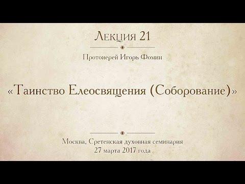 Лекция 21. Протоиерей Игорь Фомин. Таинство Елеосвящения Соборование