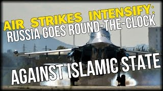 AIR STRIKES INTENSIFY: RUSSIA GOES ROUND THE CLOCK AGAINST TERRORISTS