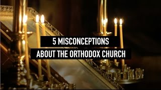 5 Misconceptions About the Orthodox Church