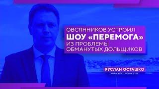 Овсянников устроил шоу «Перемога» из проблемы обманутых дольщиков (Руслан Осташко)