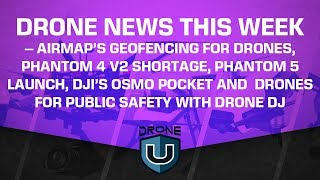 Drone News This Week - Airmap's Geofencing, Phantom 4 V2 Shortage, Phantom 5, Osmo Pocket
