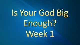 Is Your God Big Enough?  Week 1