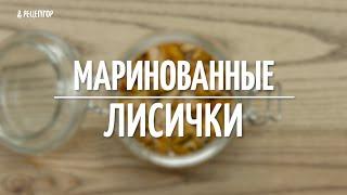 Как быстро приготовить маринованные лисички [Рецепты от Рецептор]