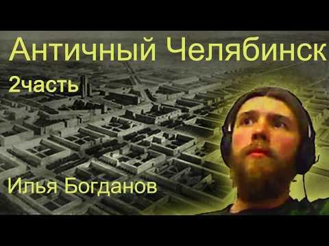 Античный Челябинск. 2 часть. Илья Богданов
