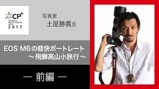 (前半)EOS M6の軽快ポートレート~飛騨高山小旅行~ CP+2017 写真家 土屋 勝義 氏【キヤノン公式】