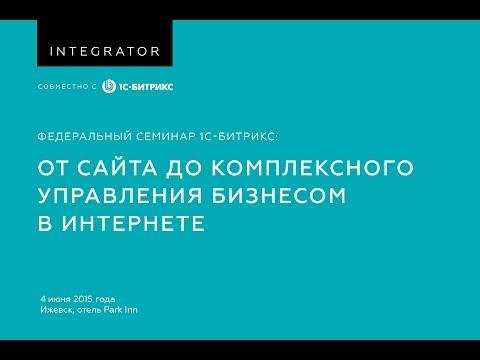 Федеральный семинар 1С-Битрикс: От сайта до комплексного управления бизнесом в интернете.