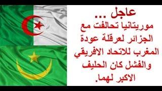 موريتانيا تحالفت مع الجزائر لعرقلة عودة المغرب للاتحاد الافريقي والفشل كان الحليف الاكبر لهما