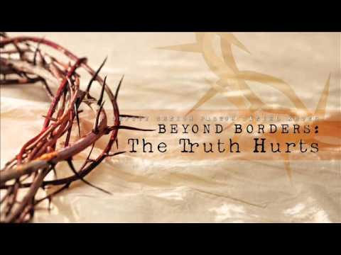 Beyond Borders: The Truth Hurts