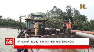Hà Nam: Bắt tàu hút cát trái phép trên sông Hồng tại địa phận xã Chân Lý, Lý Nhân | Nhật ký 141