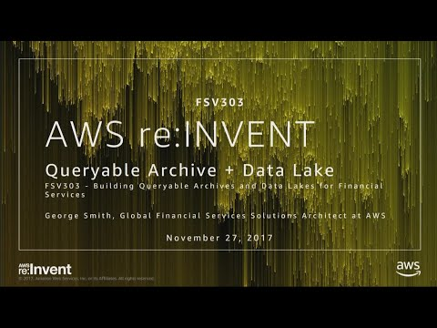 AWS re:Invent 2017: Building Queryable Archives and Data Lakes for Financial Service (FSV303)