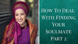 How To Deal With the Pain of Looking For Your Soulmate Part 2