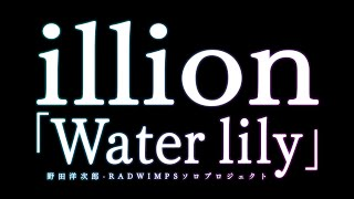 Water lily/illion(野田洋次郎 RADWIMPSソロプロジェクト) 野田洋次...