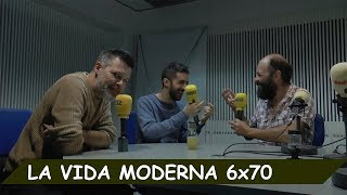 La Vida Moderna | 6X70 | Charla seca sobre nada