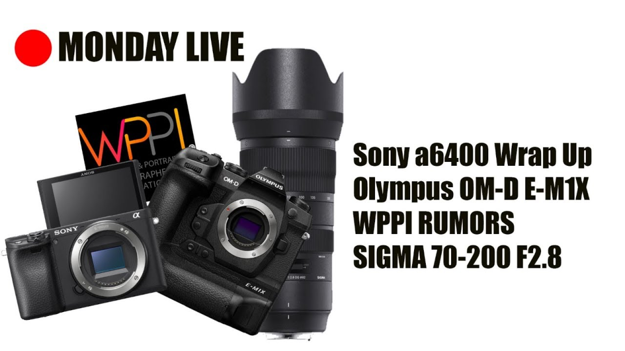 Sony a6400 Wrap Up, WPPI Rumors, Olympus OM-D E-M1X, and Sigma 70
