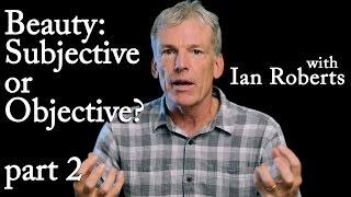 Subjective vs. Objective Beauty Part 2 - Ian Roberts