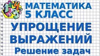 МАТЕМАТИКА 5 класс. УПРОЩЕНИЕ ВЫРАЖЕНИЙ. Решение задач