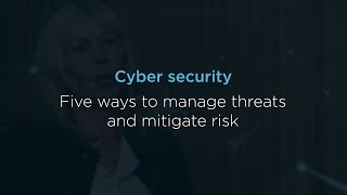 Cyber security: Five ways to manage threats and mitigate risk