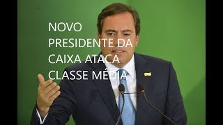 #NOVO #PRESIDENTE DA #CAIXA #ECONÔMICA ATACA CLASSE MÉDIA